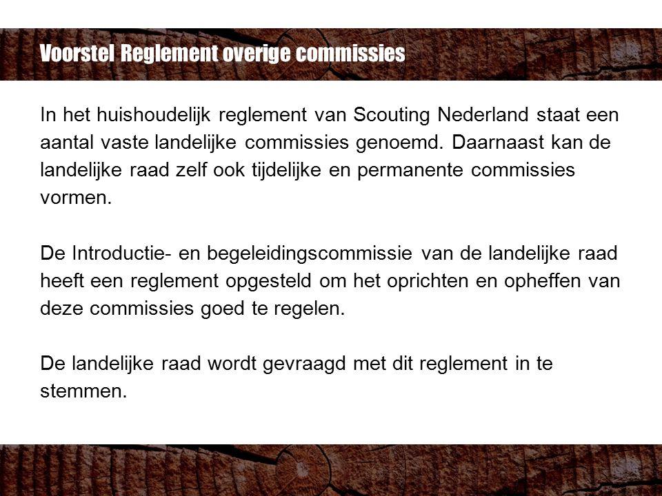 Voorstel Reglement overige commissies In het huishoudelijk reglement van Scouting Nederland staat een aantal vaste landelijke commissies genoemd. Daar