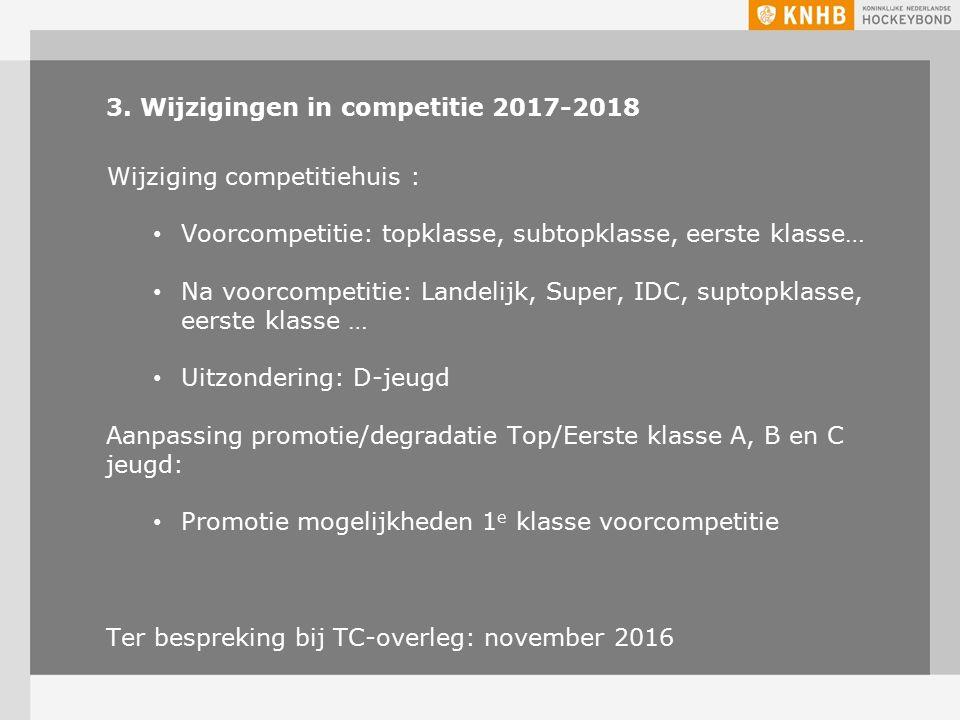 3. Wijzigingen in competitie 2017-2018 Wijziging competitiehuis : Voorcompetitie: topklasse, subtopklasse, eerste klasse… Na voorcompetitie: Landelijk