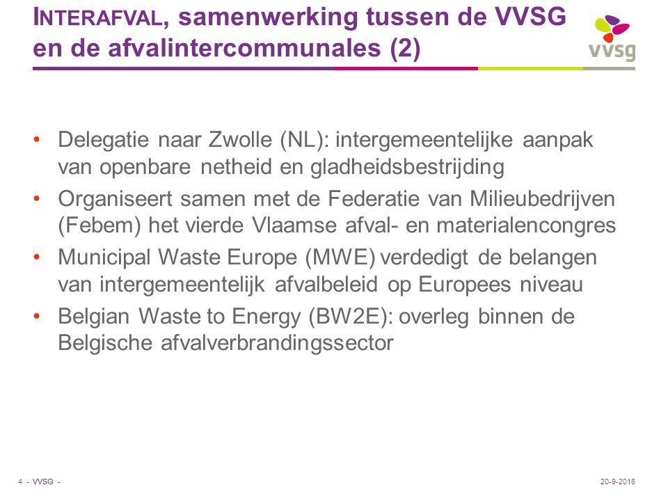 VVSG - I NTERAFVAL, samenwerking tussen de VVSG en de afvalintercommunales (2) Delegatie naar Zwolle (NL): intergemeentelijke aanpak van openbare netheid en gladheidsbestrijding Organiseert samen met de Federatie van Milieubedrijven (Febem) het vierde Vlaamse afval- en materialencongres Municipal Waste Europe (MWE) verdedigt de belangen van intergemeentelijk afvalbeleid op Europees niveau Belgian Waste to Energy (BW2E): overleg binnen de Belgische afvalverbrandingssector 4 -20-9-2016
