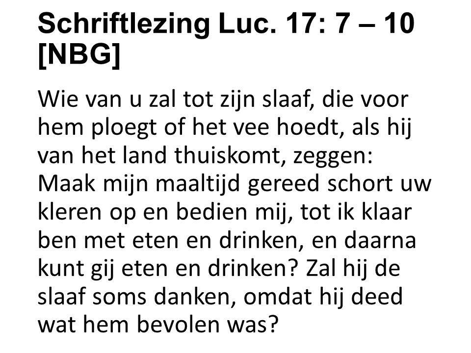 Schriftlezing Luc. 17: 7 – 10 [NBG] Wie van u zal tot zijn slaaf, die voor hem ploegt of het vee hoedt, als hij van het land thuiskomt, zeggen: Maak m