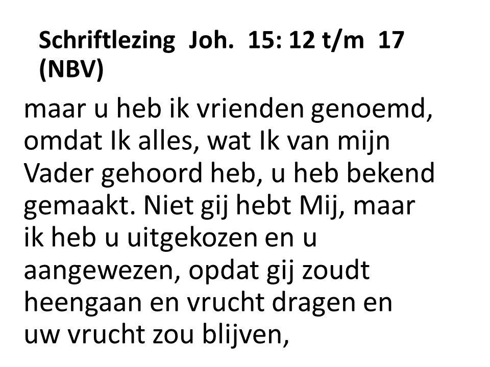 Schriftlezing Joh. 15: 12 t/m 17 (NBV) maar u heb ik vrienden genoemd, omdat Ik alles, wat Ik van mijn Vader gehoord heb, u heb bekend gemaakt. Niet g