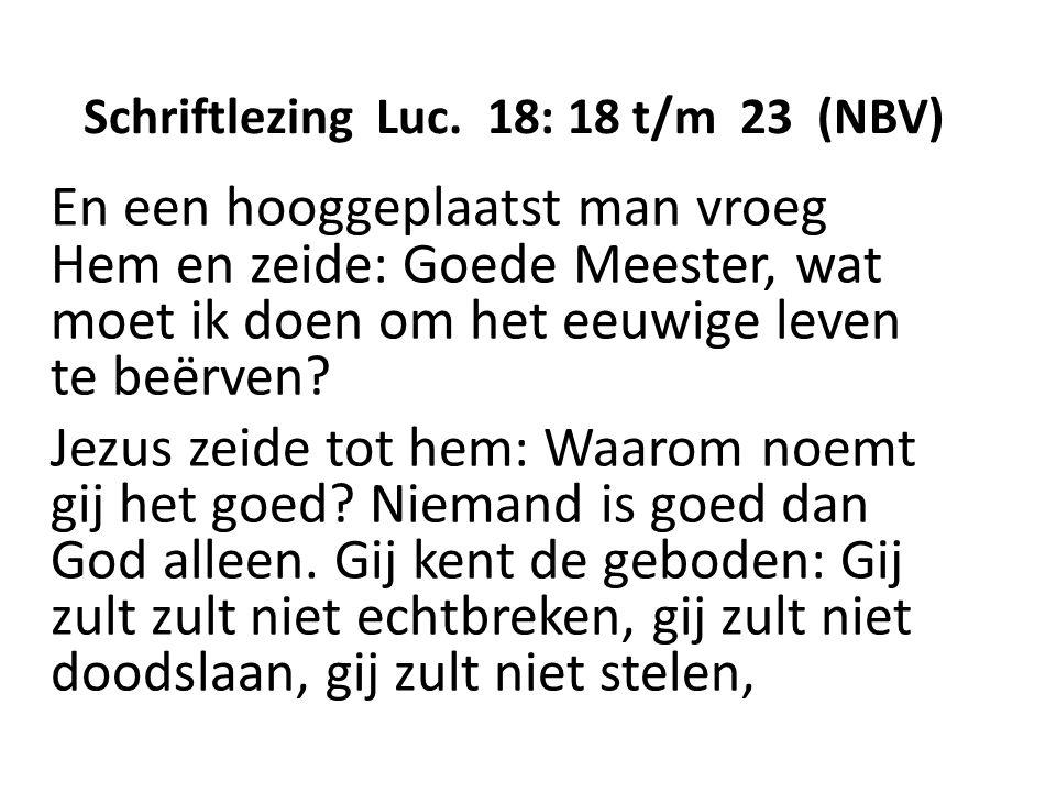 Schriftlezing Luc. 18: 18 t/m 23 (NBV) En een hooggeplaatst man vroeg Hem en zeide: Goede Meester, wat moet ik doen om het eeuwige leven te beërven? J