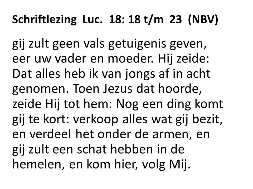 Schriftlezing Luc. 18: 18 t/m 23 (NBV) gij zult geen vals getuigenis geven, eer uw vader en moeder. Hij zeide: Dat alles heb ik van jongs af in acht g