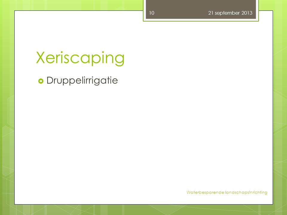 Xeriscaping  Druppelirrigatie 21 september 2013 10 Waterbesparende landschapsinrichting