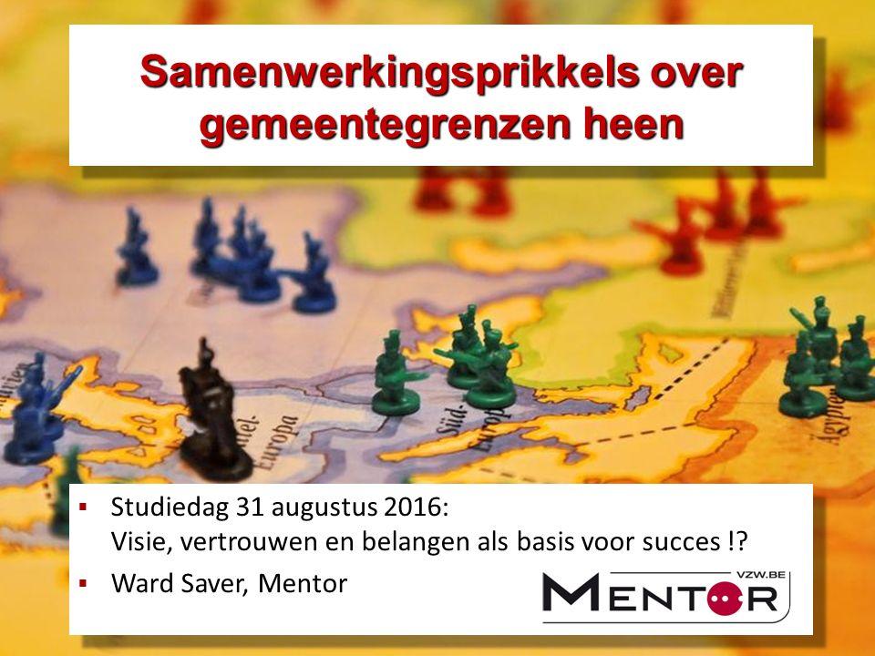 Samenwerkingsprikkels over gemeentegrenzen heen  Studiedag 31 augustus 2016: Visie, vertrouwen en belangen als basis voor succes !.