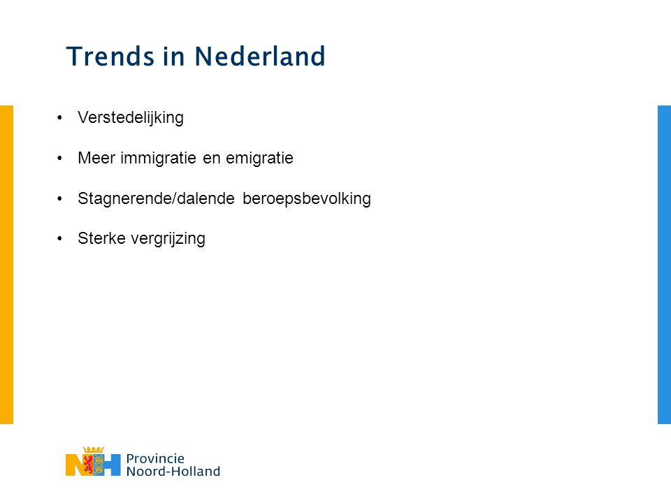 Trends in Nederland Verstedelijking Meer immigratie en emigratie Stagnerende/dalende beroepsbevolking Sterke vergrijzing