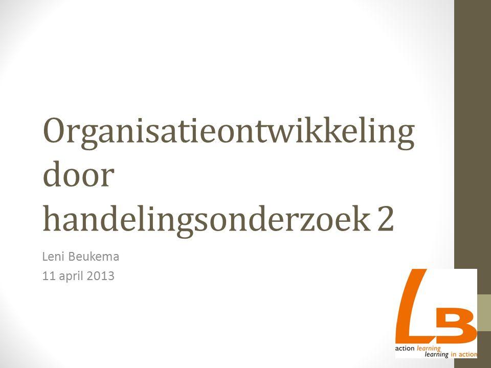 Organisatieontwikkeling door handelingsonderzoek 2 Leni Beukema 11 april 2013