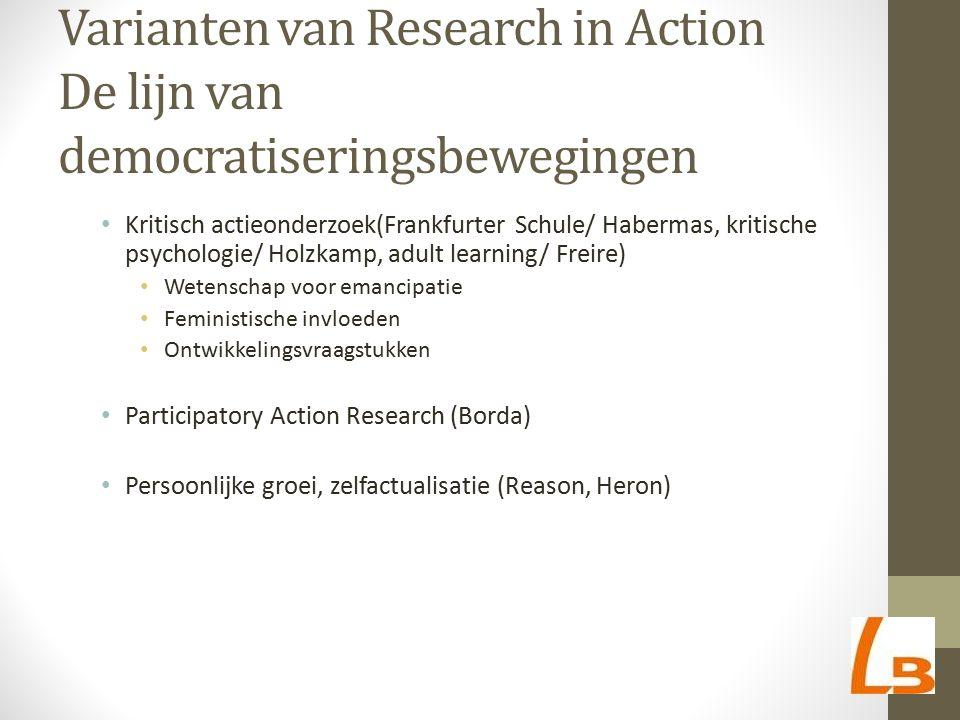 Varianten van Research in Action De lijn van democratiseringsbewegingen Kritisch actieonderzoek(Frankfurter Schule/ Habermas, kritische psychologie/ H