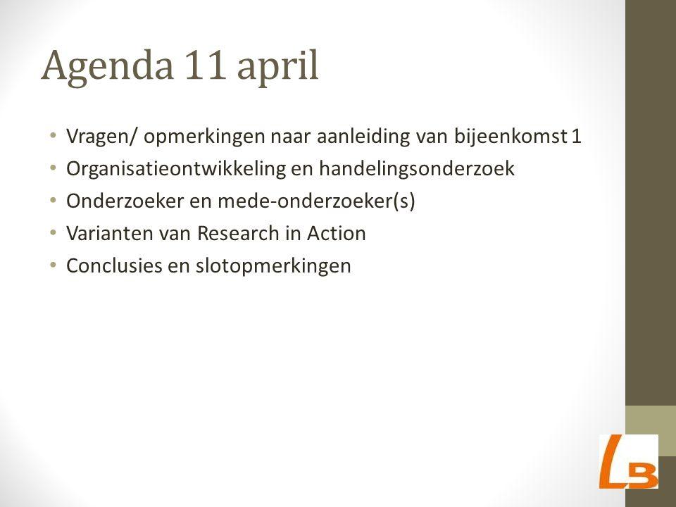 Agenda 11 april Vragen/ opmerkingen naar aanleiding van bijeenkomst 1 Organisatieontwikkeling en handelingsonderzoek Onderzoeker en mede-onderzoeker(s) Varianten van Research in Action Conclusies en slotopmerkingen
