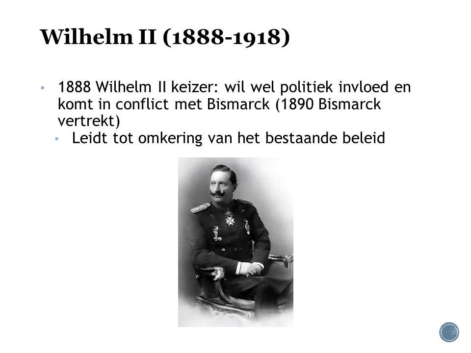 Wilhelm II (1888-1918) ▪ 1888 Wilhelm II keizer: wil wel politiek invloed en komt in conflict met Bismarck (1890 Bismarck vertrekt) ▪ Leidt tot omkering van het bestaande beleid