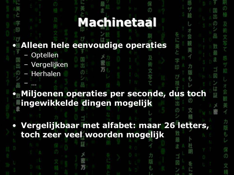 Machinetaal Alleen hele eenvoudige operaties –Optellen –Vergelijken –Herhalen –…–… Miljoenen operaties per seconde, dus toch ingewikkelde dingen mogelijk Vergelijkbaar met alfabet: maar 26 letters, toch zeer veel woorden mogelijk