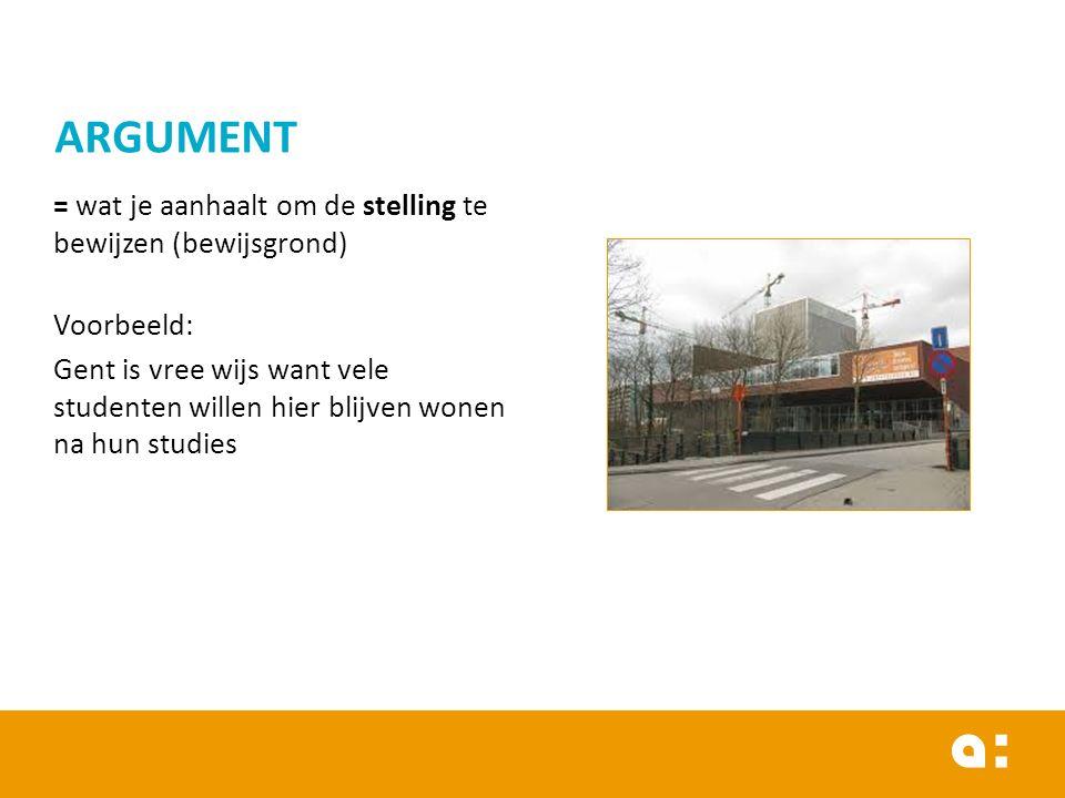 = wat je aanhaalt om de stelling te bewijzen (bewijsgrond) Voorbeeld: Gent is vree wijs want vele studenten willen hier blijven wonen na hun studies ARGUMENT
