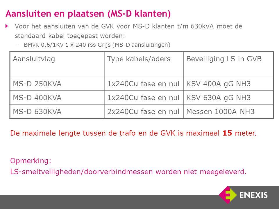 Voor het aansluiten van de GVK voor MS-D klanten t/m 630kVA moet de standaard kabel toegepast worden: –BMvK 0,6/1KV 1 x 240 rss Grijs (MS-D aansluitingen) Aansluitvlag Type kabels/aders Beveiliging LS in GVB MS-D 250KVA1x240Cu fase en nulKSV 400A gG NH3 MS-D 400KVA1x240Cu fase en nulKSV 630A gG NH3 MS-D 630KVA2x240Cu fase en nulMessen 1000A NH3 Opmerking: LS-smeltveiligheden/doorverbindmessen worden niet meegeleverd.