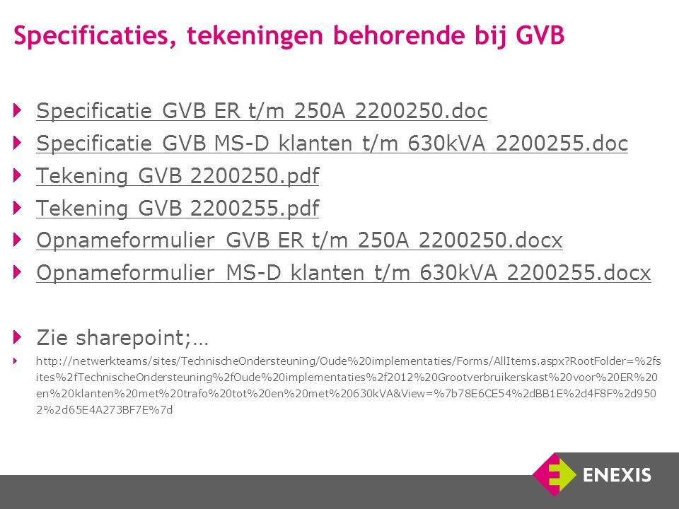 Specificaties, tekeningen behorende bij GVB Specificatie GVB ER t/m 250A 2200250.doc Specificatie GVB MS-D klanten t/m 630kVA 2200255.doc Tekening GVB 2200250.pdf Tekening GVB 2200255.pdf Opnameformulier GVB ER t/m 250A 2200250.docx Opnameformulier MS-D klanten t/m 630kVA 2200255.docx Zie sharepoint;… http://netwerkteams/sites/TechnischeOndersteuning/Oude%20implementaties/Forms/AllItems.aspx?RootFolder=%2fs ites%2fTechnischeOndersteuning%2fOude%20implementaties%2f2012%20Grootverbruikerskast%20voor%20ER%20 en%20klanten%20met%20trafo%20tot%20en%20met%20630kVA&View=%7b78E6CE54%2dBB1E%2d4F8F%2d950 2%2d65E4A273BF7E%7d