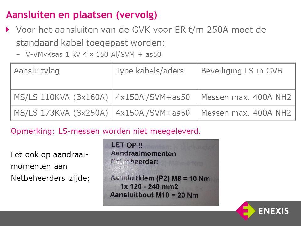 Voor het aansluiten van de GVK voor ER t/m 250A moet de standaard kabel toegepast worden: –V-VMvKsas 1 kV 4 × 150 Al/SVM + as50 Aansluitvlag Type kabels/aders Beveiliging LS in GVB MS/LS 110KVA (3x160A)4x150Al/SVM+as50Messen max.