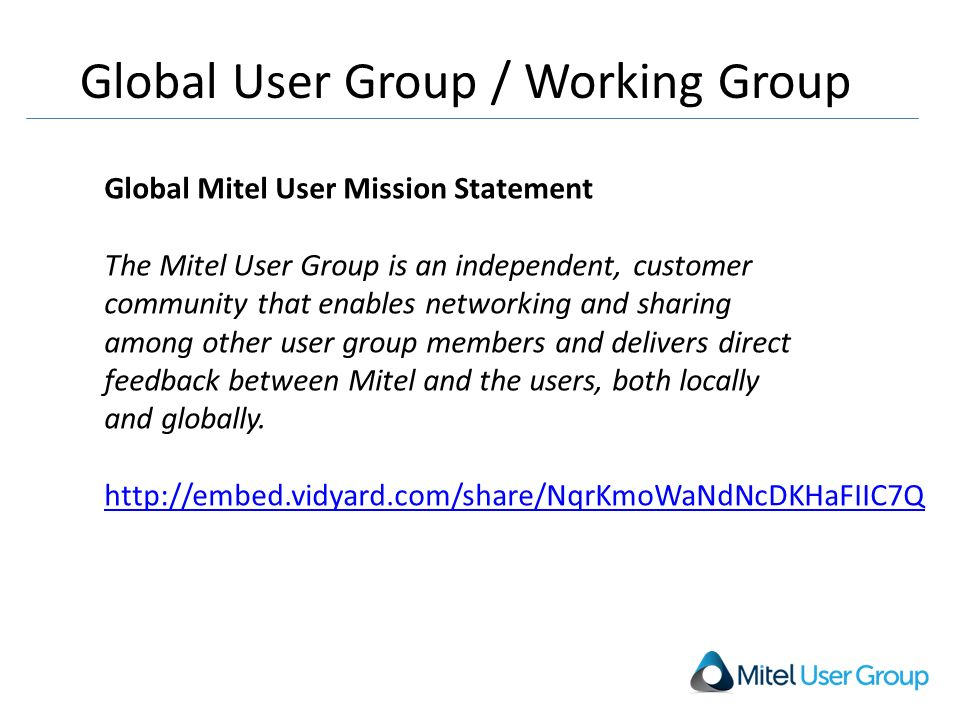 Global User Group / Working Group Global Mitel User Mission Statement The Mitel User Group is an independent, customer community that enables networking and sharing among other user group members and delivers direct feedback between Mitel and the users, both locally and globally.