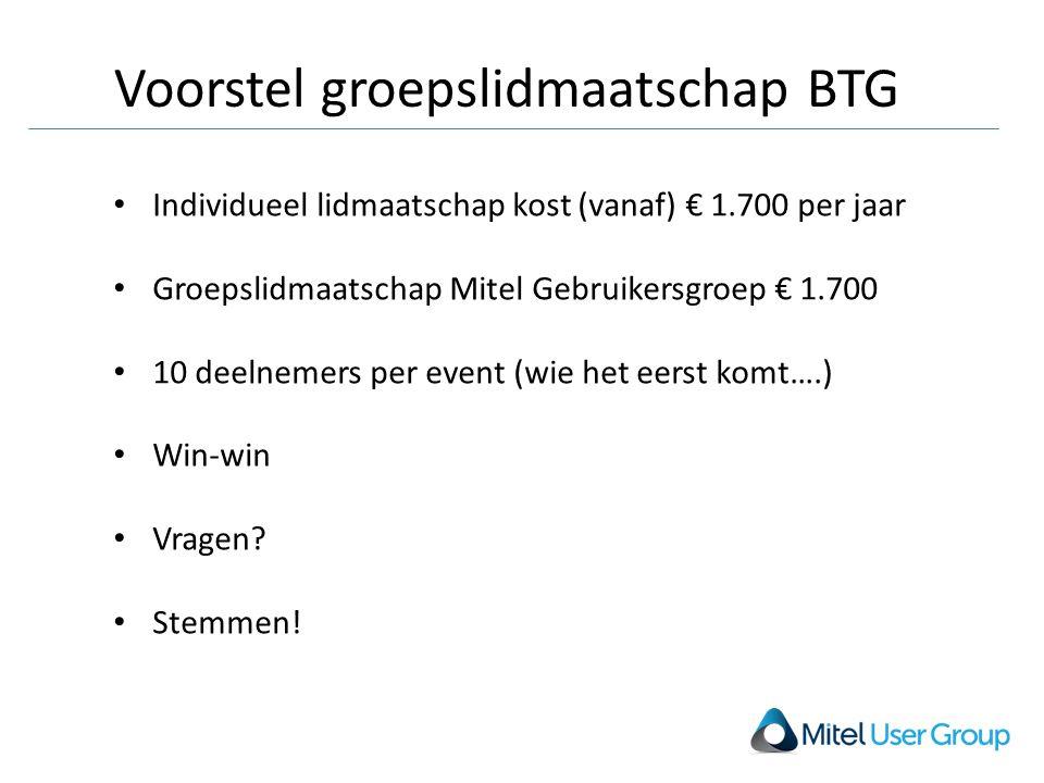 Voorstel groepslidmaatschap BTG Individueel lidmaatschap kost (vanaf) € 1.700 per jaar Groepslidmaatschap Mitel Gebruikersgroep € 1.700 10 deelnemers per event (wie het eerst komt….) Win-win Vragen.