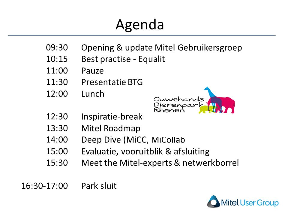 Agenda Opening & update Mitel Gebruikersgroep Best practise - Equalit Pauze Presentatie BTG Lunch Inspiratie-break Mitel Roadmap Deep Dive (MiCC, MiCollab Evaluatie, vooruitblik & afsluiting Meet the Mitel-experts & netwerkborrel Park sluit 09:30 10:15 11:00 11:30 12:00 12:30 13:30 14:00 15:00 15:30 16:30-17:00