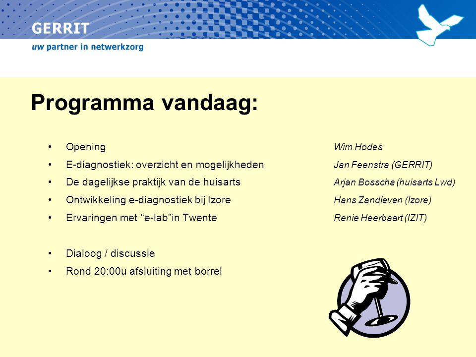 Programma vandaag: Opening Wim Hodes E-diagnostiek: overzicht en mogelijkheden Jan Feenstra (GERRIT) De dagelijkse praktijk van de huisarts Arjan Bosscha (huisarts Lwd) Ontwikkeling e-diagnostiek bij Izore Hans Zandleven (Izore) Ervaringen met e-lab in Twente Renie Heerbaart (IZIT) Dialoog / discussie Rond 20:00u afsluiting met borrel