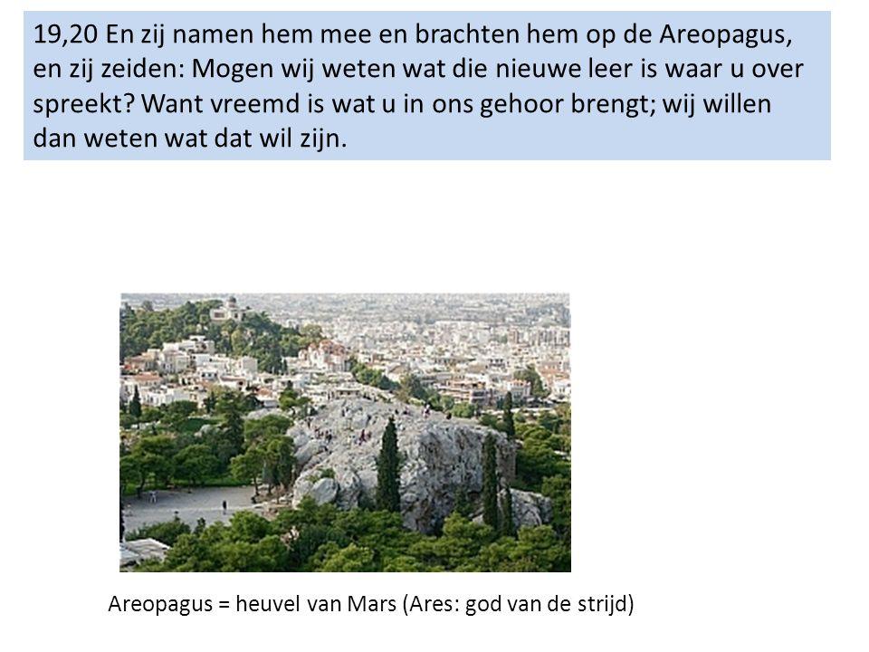19,20 En zij namen hem mee en brachten hem op de Areopagus, en zij zeiden: Mogen wij weten wat die nieuwe leer is waar u over spreekt.