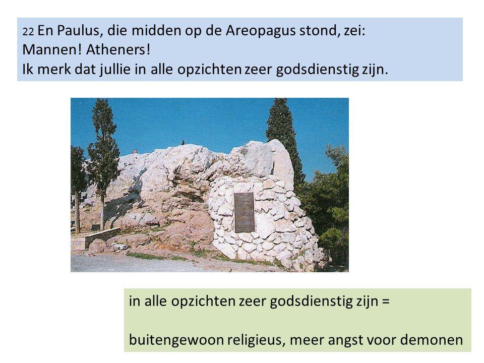 22 En Paulus, die midden op de Areopagus stond, zei: Mannen! Atheners! Ik merk dat jullie in alle opzichten zeer godsdienstig zijn. in alle opzichten