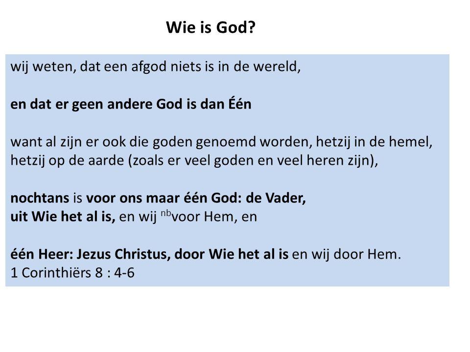 Wie is God? wij weten, dat een afgod niets is in de wereld, en dat er geen andere God is dan Één want al zijn er ook die goden genoemd worden, hetzij