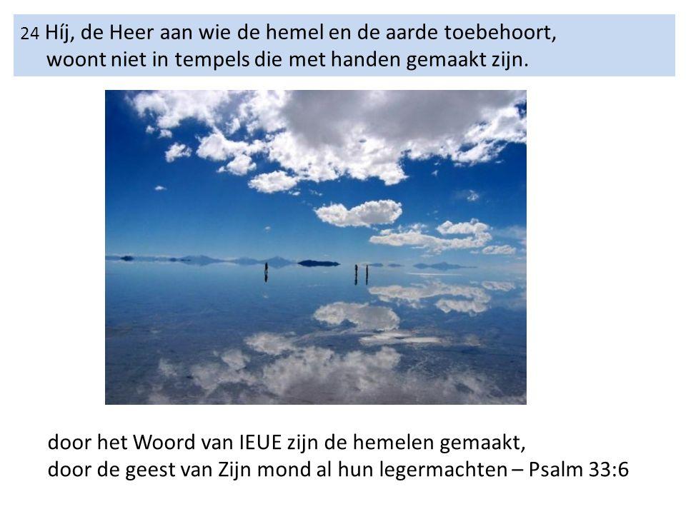 24 Híj, de Heer aan wie de hemel en de aarde toebehoort, woont niet in tempels die met handen gemaakt zijn.
