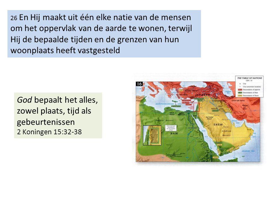 26 En Hij maakt uit één elke natie van de mensen om het oppervlak van de aarde te wonen, terwijl Hij de bepaalde tijden en de grenzen van hun woonplaats heeft vastgesteld God bepaalt het alles, zowel plaats, tijd als gebeurtenissen 2 Koningen 15:32-38