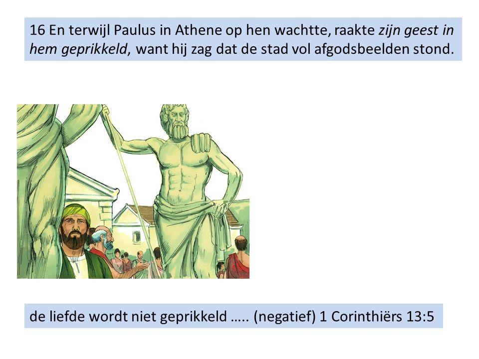 16 En terwijl Paulus in Athene op hen wachtte, raakte zijn geest in hem geprikkeld, want hij zag dat de stad vol afgodsbeelden stond.