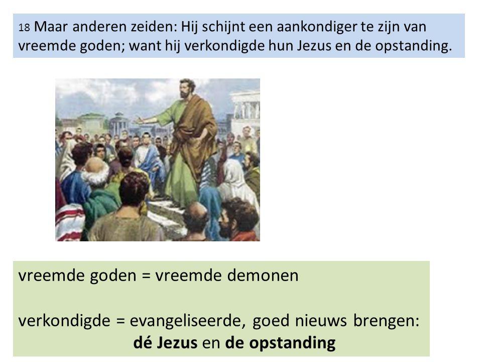 18 Maar anderen zeiden: Hij schijnt een aankondiger te zijn van vreemde goden; want hij verkondigde hun Jezus en de opstanding.