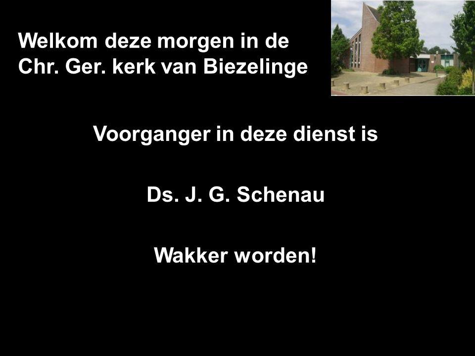 Welkom deze morgen in de Chr. Ger. kerk van Biezelinge Voorganger in deze dienst is Ds. J. G. Schenau Wakker worden!