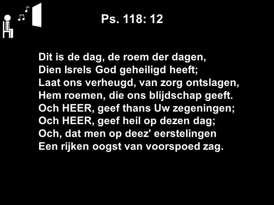 Ps. 118: 12 Dit is de dag, de roem der dagen, Dien Isrels God geheiligd heeft; Laat ons verheugd, van zorg ontslagen, Hem roemen, die ons blijdschap g