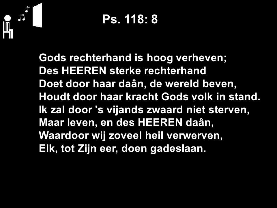 Ps. 118: 8 Gods rechterhand is hoog verheven; Des HEEREN sterke rechterhand Doet door haar daân, de wereld beven, Houdt door haar kracht Gods volk in
