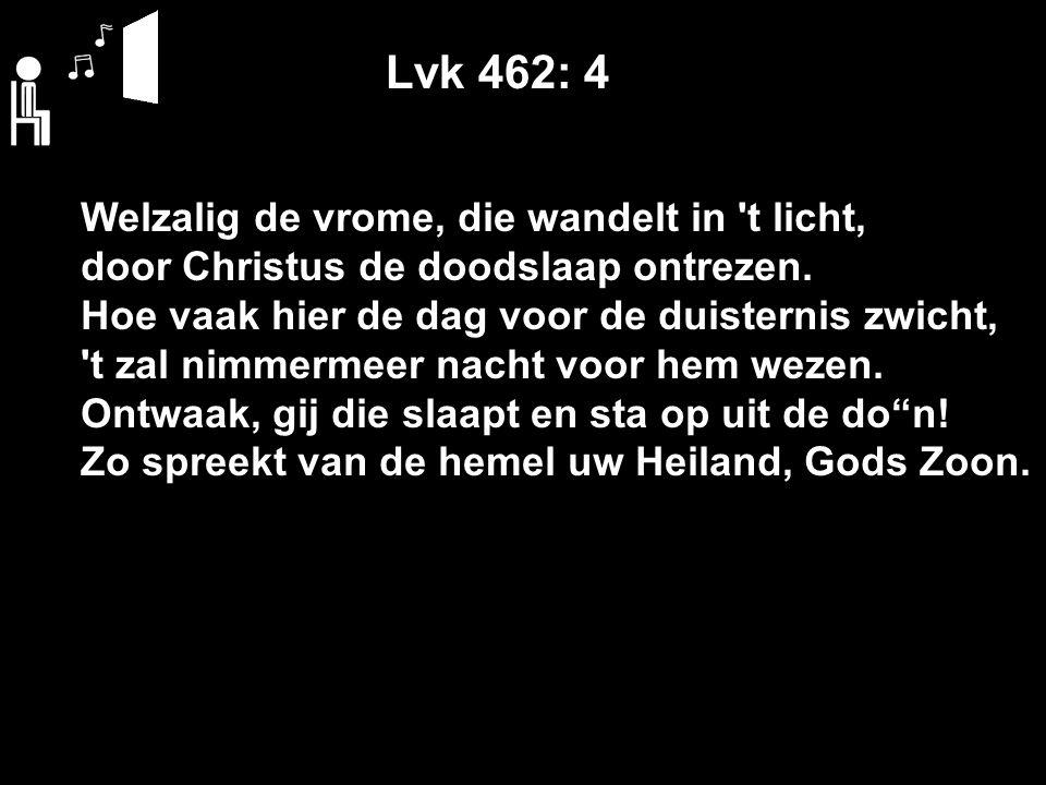 Lvk 462: 4 Welzalig de vrome, die wandelt in 't licht, door Christus de doodslaap ontrezen. Hoe vaak hier de dag voor de duisternis zwicht, 't zal nim