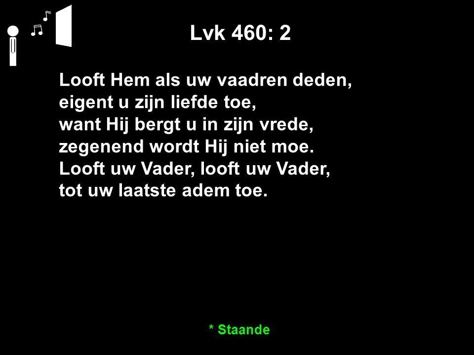 Lvk 460: 2 Looft Hem als uw vaadren deden, eigent u zijn liefde toe, want Hij bergt u in zijn vrede, zegenend wordt Hij niet moe. Looft uw Vader, loof