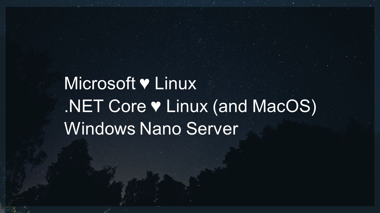 Microsoft ♥ Linux.NET Core ♥ Linux (and MacOS) Windows Nano Server
