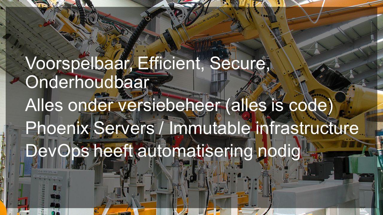 Voorspelbaar, Efficient, Secure, Onderhoudbaar Alles onder versiebeheer (alles is code) Phoenix Servers / Immutable infrastructure DevOps heeft automatisering nodig