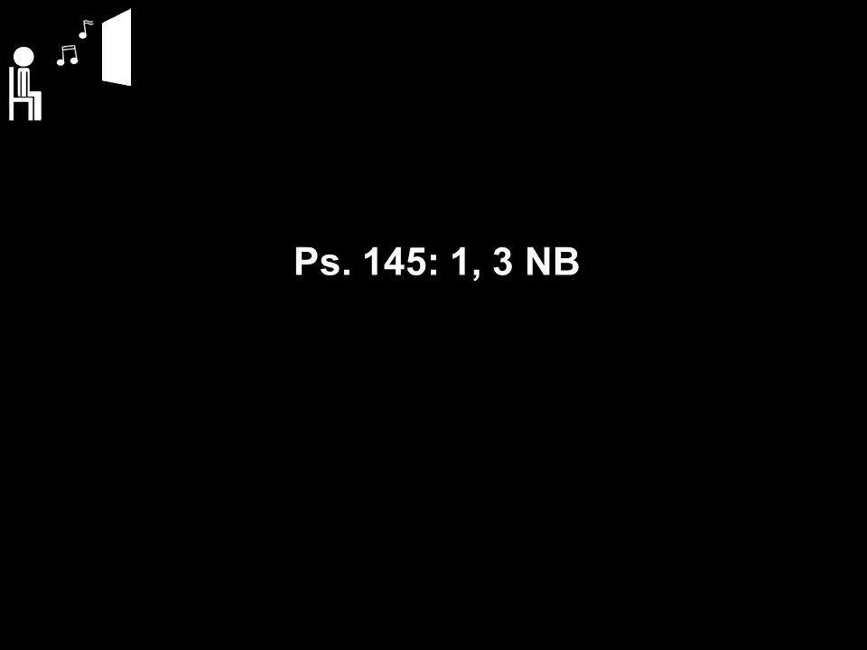 Ps. 145: 1, 3 NB