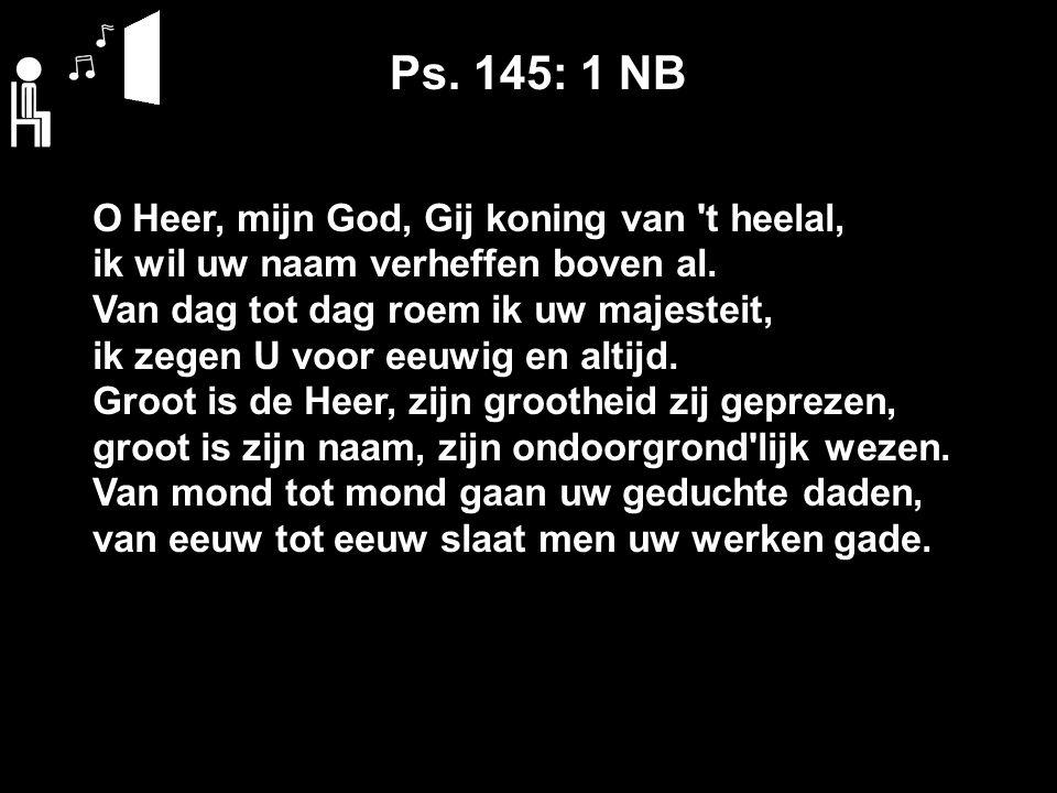 Ps. 145: 1 NB O Heer, mijn God, Gij koning van t heelal, ik wil uw naam verheffen boven al.