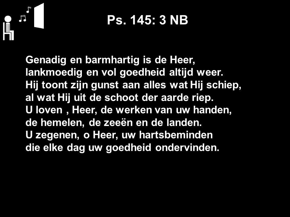 Ps. 145: 3 NB Genadig en barmhartig is de Heer, lankmoedig en vol goedheid altijd weer.