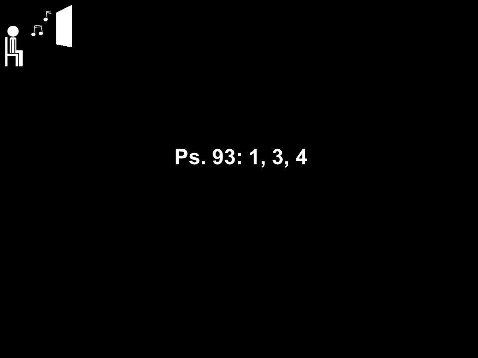 Ps. 93: 1, 3, 4