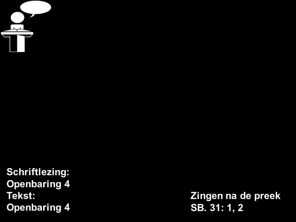 Schriftlezing: Openbaring 4 Tekst: Openbaring 4 Zingen na de preek SB. 31: 1, 2