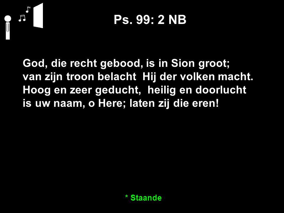 Ps. 99: 2 NB God, die recht gebood, is in Sion groot; van zijn troon belacht Hij der volken macht.