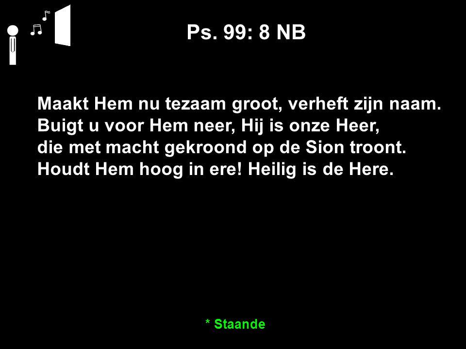 Ps. 99: 8 NB Maakt Hem nu tezaam groot, verheft zijn naam.