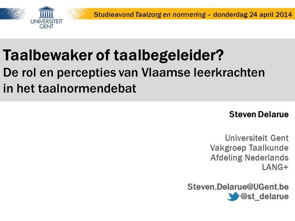 Taalbewaker of taalbegeleider? De rol en percepties van Vlaamse leerkrachten in het taalnormendebat Steven Delarue Universiteit Gent Vakgroep Taalkund
