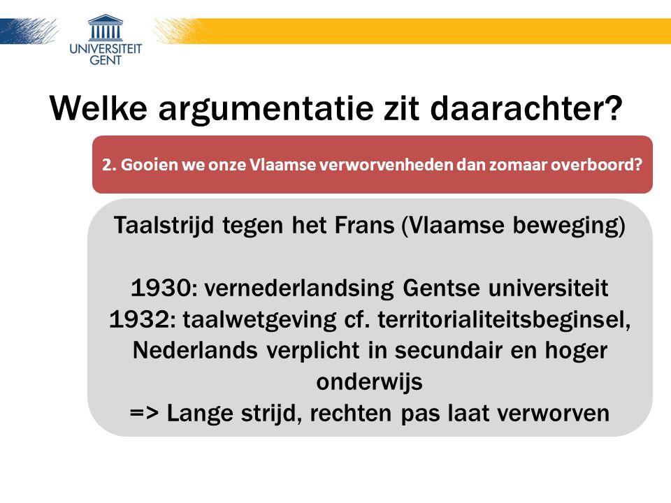 Welke argumentatie zit daarachter? Taalstrijd tegen het Frans (Vlaamse beweging) 1930: vernederlandsing Gentse universiteit 1932: taalwetgeving cf. te