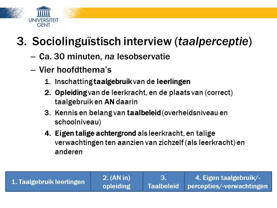 3.Sociolinguïstisch interview (taalperceptie) – Ca. 30 minuten, na lesobservatie – Vier hoofdthema's 1.Inschatting taalgebruik van de leerlingen 2.Opl