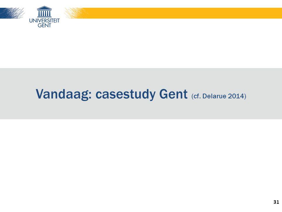Vandaag: casestudy Gent (cf. Delarue 2014) 31