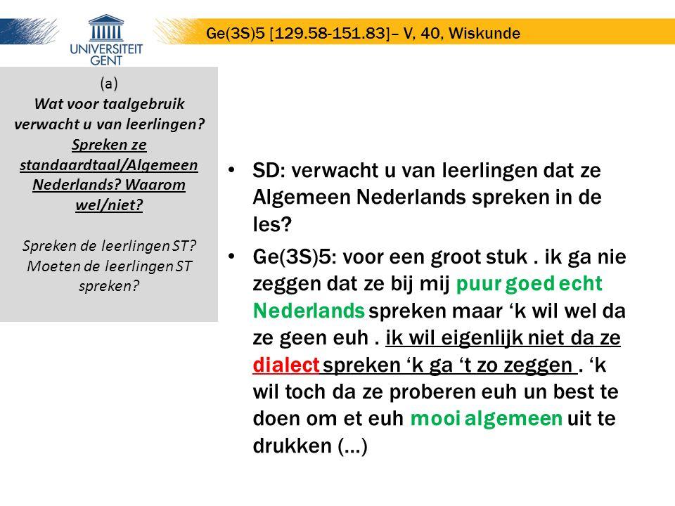 SD: verwacht u van leerlingen dat ze Algemeen Nederlands spreken in de les? Ge(3S)5: voor een groot stuk. ik ga nie zeggen dat ze bij mij puur goed ec