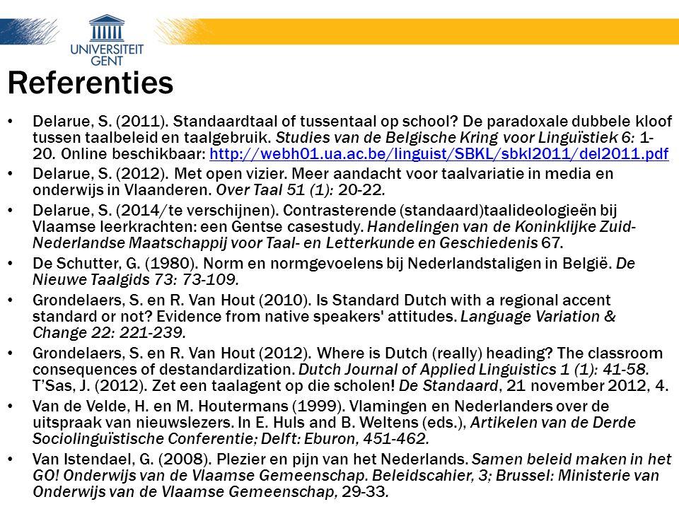 Referenties Delarue, S. (2011). Standaardtaal of tussentaal op school? De paradoxale dubbele kloof tussen taalbeleid en taalgebruik. Studies van de Be